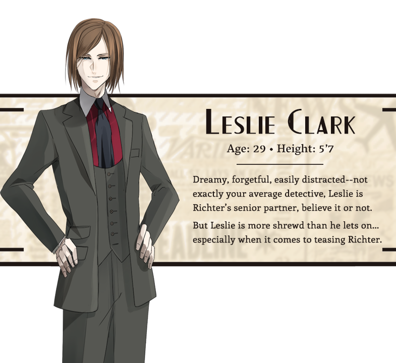 Leslie Clark character bio; Age: 29, Height: 5'7, Hair: Light brown, Eyes: Blue; Dreamy, forgetful, easily distracted--not exactly your average detective, Leslie is Richter's senior partner, believe it or not. But Leslie is more shrewd than he lets on...especially when it comes to teasing Richter.